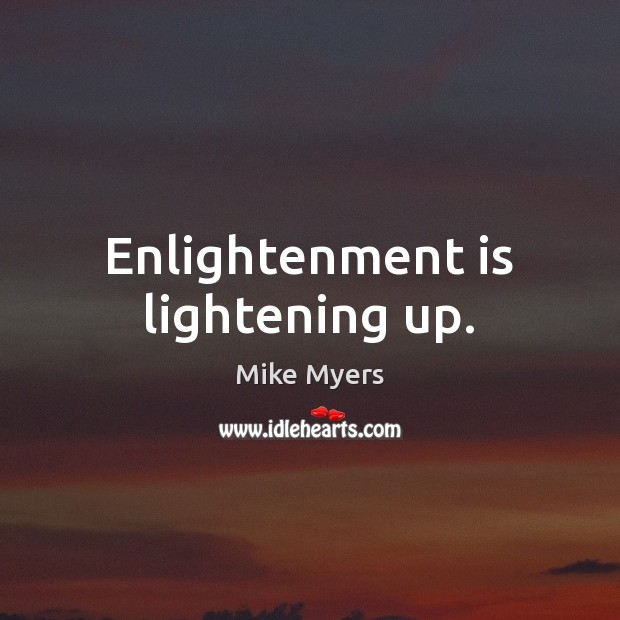 Enlightenment is lightening up. Mike Myers Picture Quote