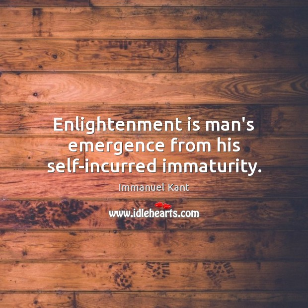 Enlightenment is man's emergence from his self-incurred immaturity. Immanuel Kant Picture Quote