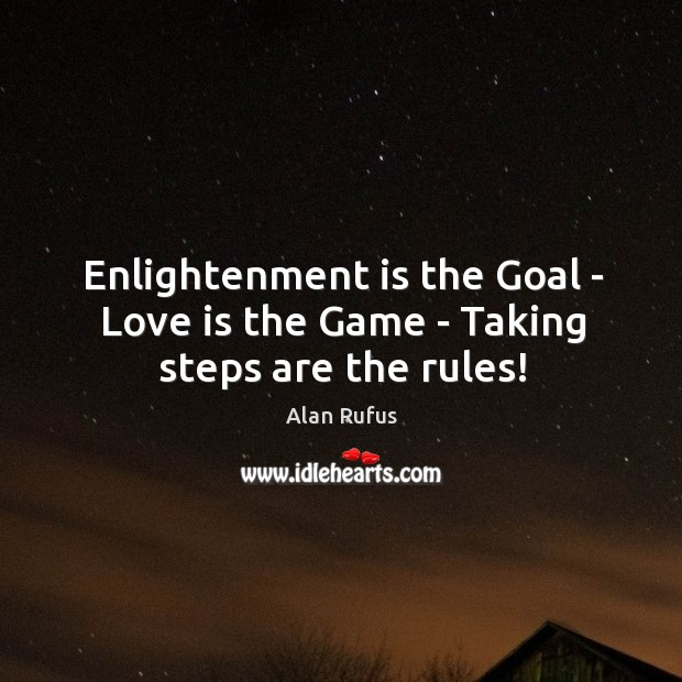 Image, Enlightenment is the Goal – Love is the Game – Taking steps are the rules!