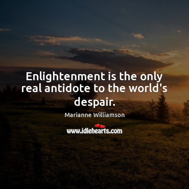Enlightenment is the only real antidote to the world's despair. Image
