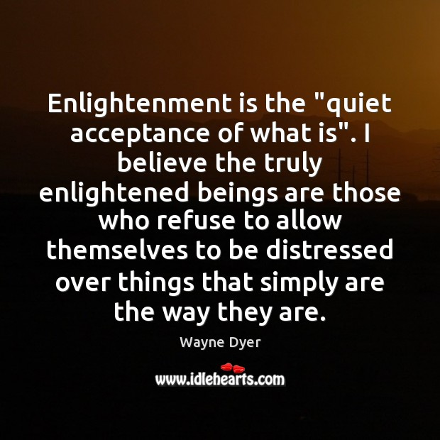 """Image, Enlightenment is the """"quiet acceptance of what is"""". I believe the truly"""