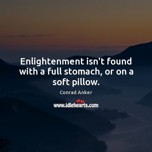 Enlightenment isn't found with a full stomach, or on a soft pillow. Conrad Anker Picture Quote