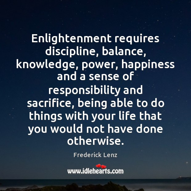 Enlightenment requires discipline, balance, knowledge, power, happiness and a sense of responsibility Frederick Lenz Picture Quote