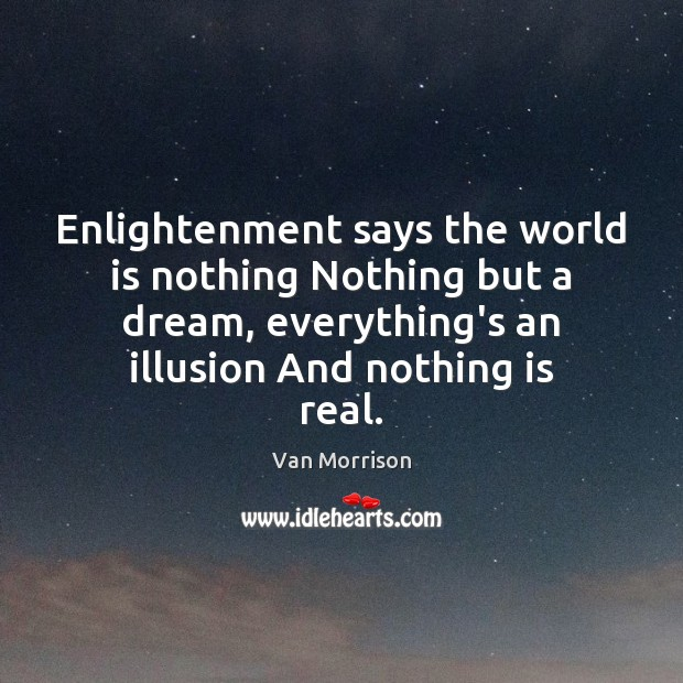 Enlightenment says the world is nothing Nothing but a dream, everything's an Van Morrison Picture Quote