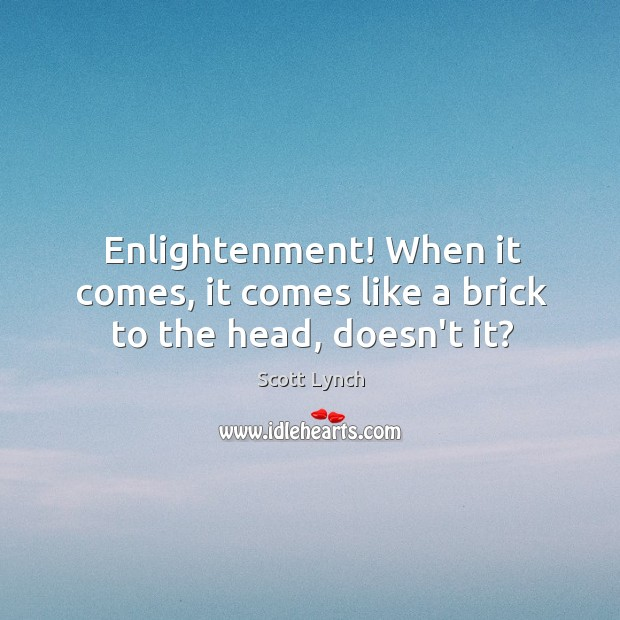 Enlightenment! When it comes, it comes like a brick to the head, doesn't it? Scott Lynch Picture Quote