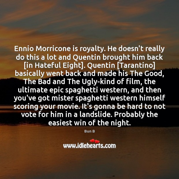 Ennio Morricone is royalty. He doesn't really do this a lot and Bun B Picture Quote