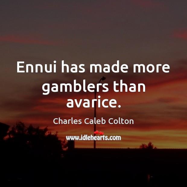 Ennui has made more gamblers than avarice. Image