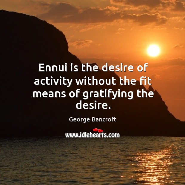 Ennui is the desire of activity without the fit means of gratifying the desire. George Bancroft Picture Quote