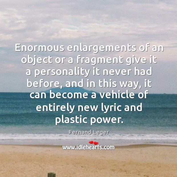 Enormous enlargements of an object or a fragment give it a personality Image
