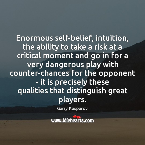Enormous self-belief, intuition, the ability to take a risk at a critical Garry Kasparov Picture Quote