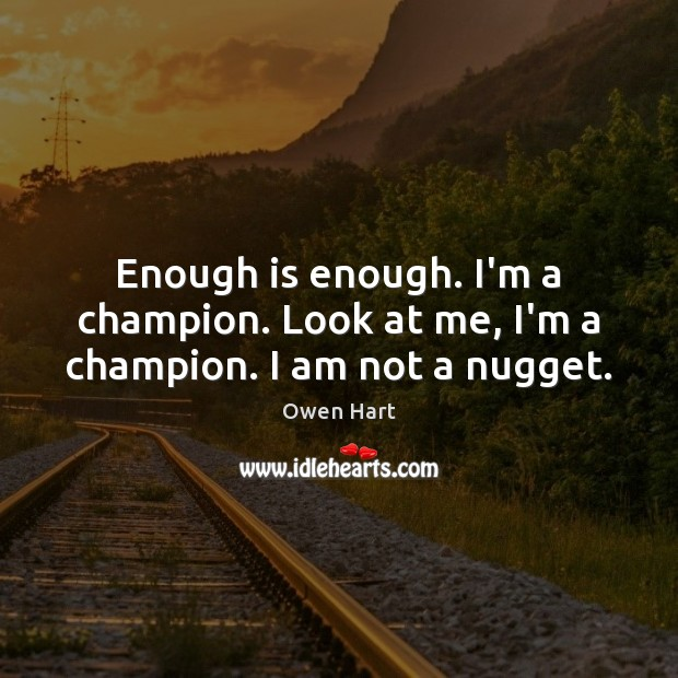 Enough is enough. I'm a champion. Look at me, I'm a champion. I am not a nugget. Image