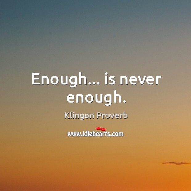 Enough… Is never enough. Klingon Proverbs Image