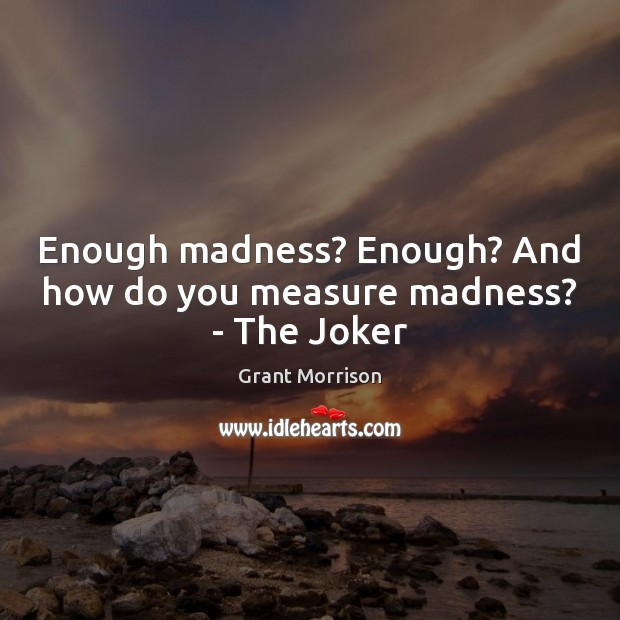 Enough madness? Enough? And how do you measure madness? – The Joker Image