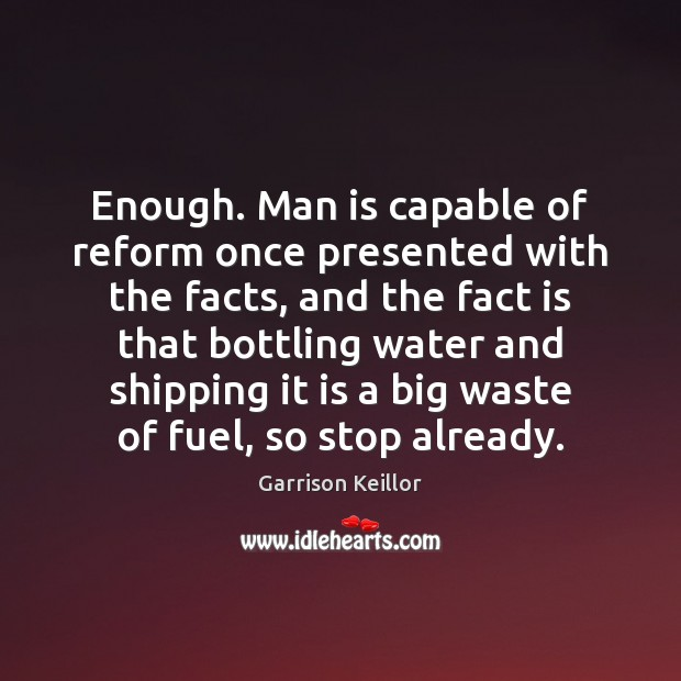 Garrison Keillor Picture Quote image saying: Enough. Man is capable of reform once presented with the facts, and