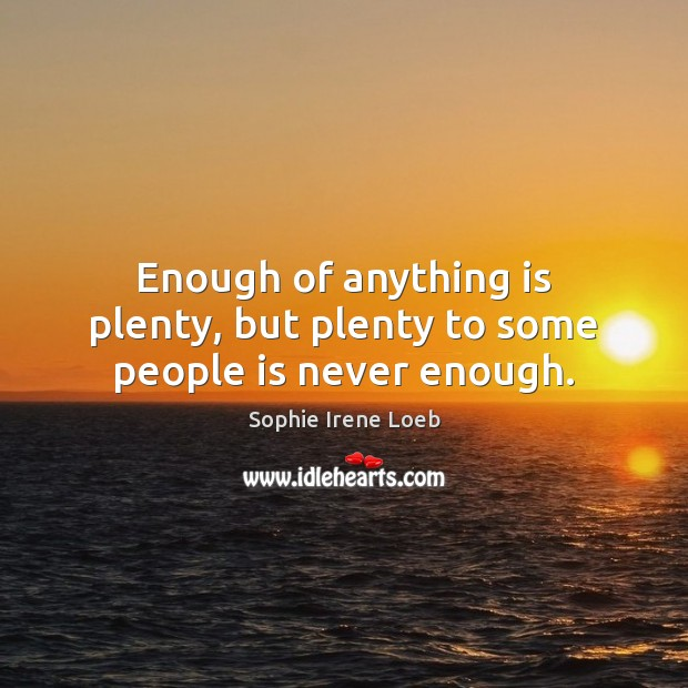 Enough of anything is plenty, but plenty to some people is never enough. Sophie Irene Loeb Picture Quote