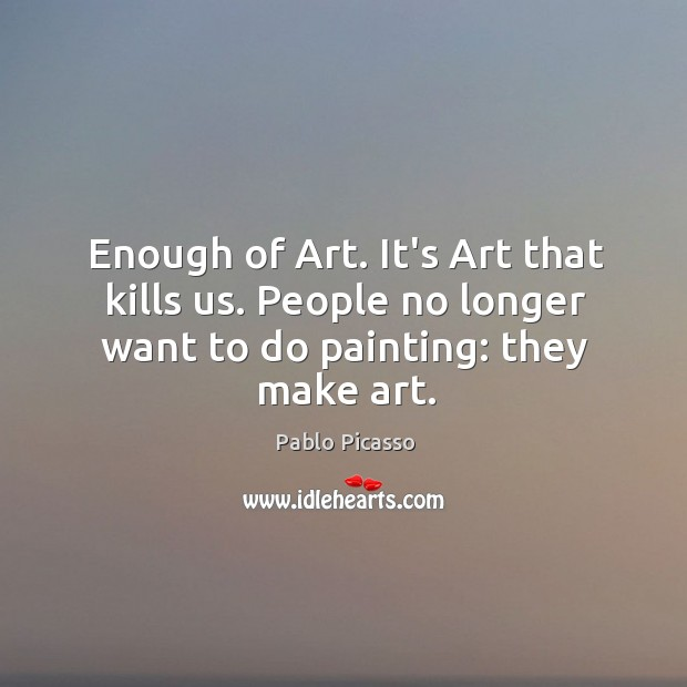 Image, Enough of Art. It's Art that kills us. People no longer want