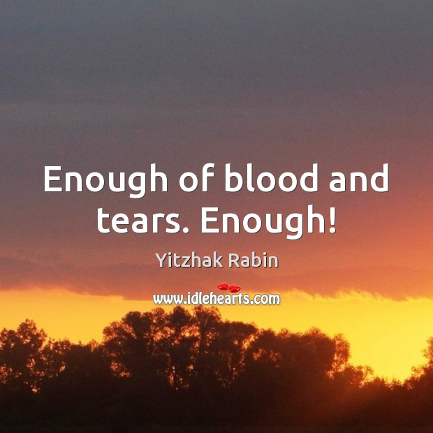 Enough of blood and tears. Enough! Yitzhak Rabin Picture Quote