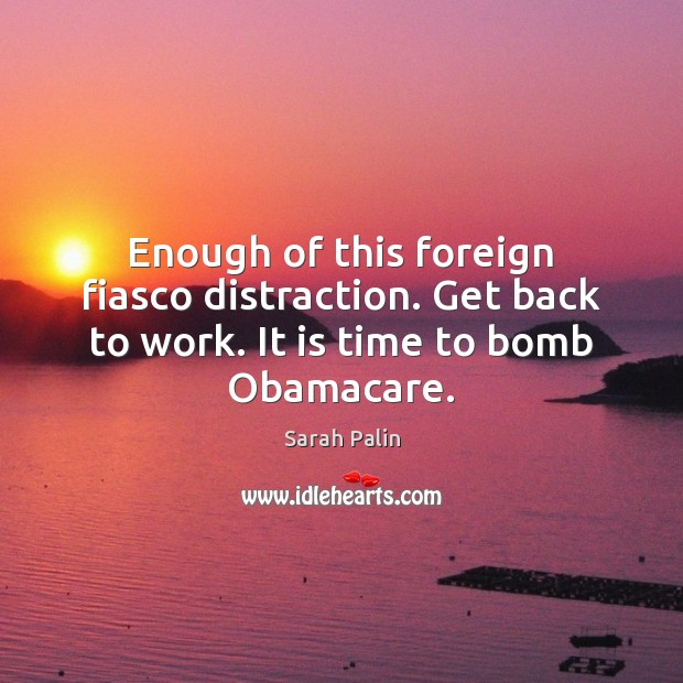 Enough of this foreign fiasco distraction. Get back to work. It is time to bomb Obamacare. Sarah Palin Picture Quote