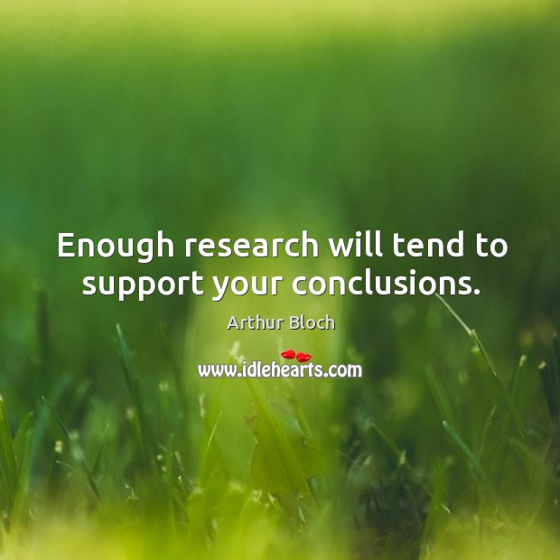 Enough research will tend to support your conclusions. Image