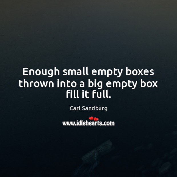 Enough small empty boxes thrown into a big empty box fill it full. Carl Sandburg Picture Quote