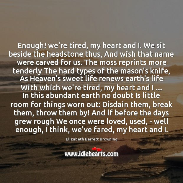 Enough! we're tired, my heart and I. We sit beside the headstone Elizabeth Barrett Browning Picture Quote