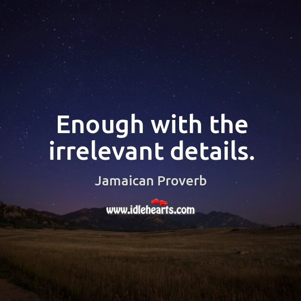 Enough with the irrelevant details. Jamaican Proverbs Image