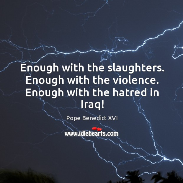 Image, Enough with the slaughters. Enough with the violence. Enough with the hatred in Iraq!