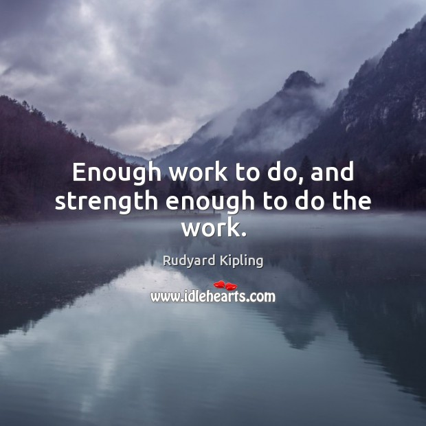Enough work to do, and strength enough to do the work. Image