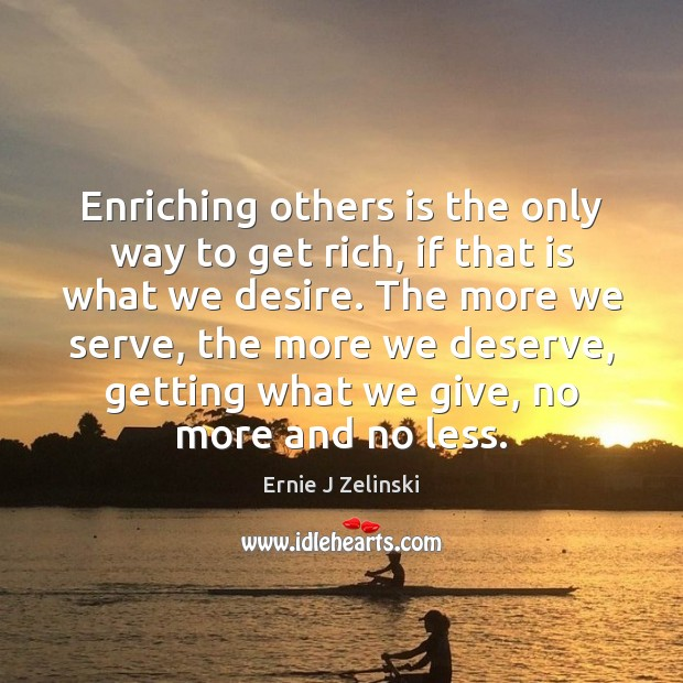 Enriching others is the only way to get rich, if that is Ernie J Zelinski Picture Quote