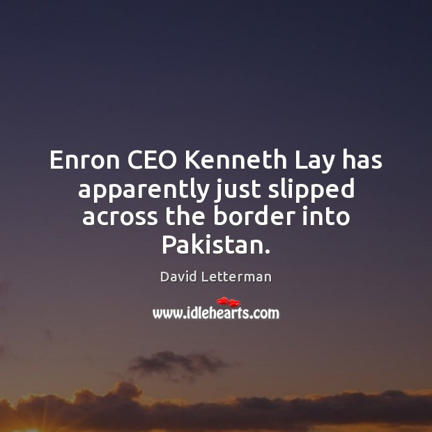 Enron CEO Kenneth Lay has apparently just slipped across the border into Pakistan. David Letterman Picture Quote