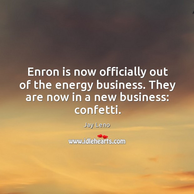 Image, Enron is now officially out of the energy business. They are now