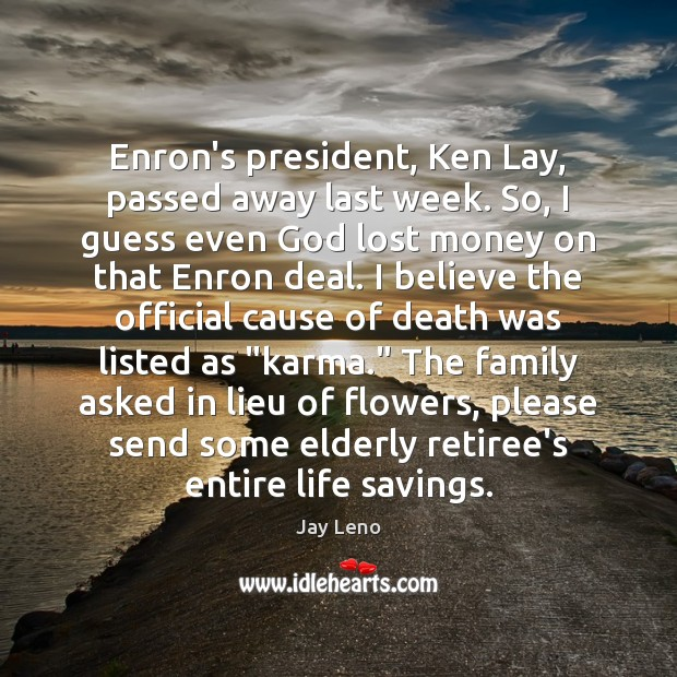 Image, Enron's president, Ken Lay, passed away last week. So, I guess even