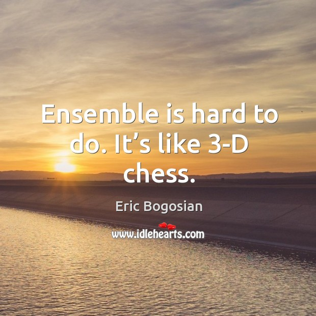 Ensemble is hard to do. It's like 3-d chess. Image
