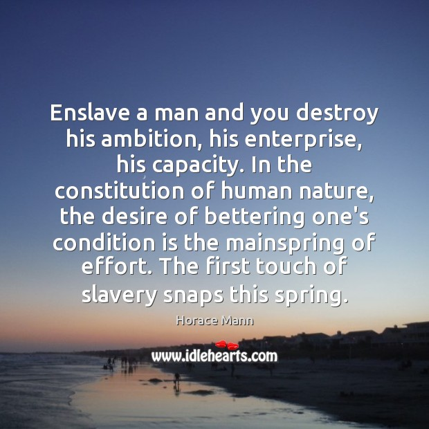 Enslave a man and you destroy his ambition, his enterprise, his capacity. Horace Mann Picture Quote