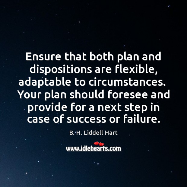 Ensure that both plan and dispositions are flexible, adaptable to circumstances.  Your B. H. Liddell Hart Picture Quote