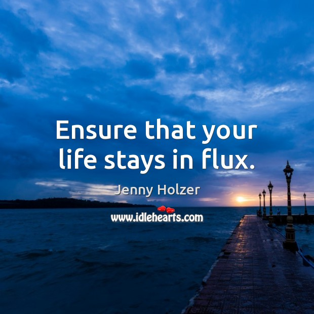 Ensure that your life stays in flux. Jenny Holzer Picture Quote