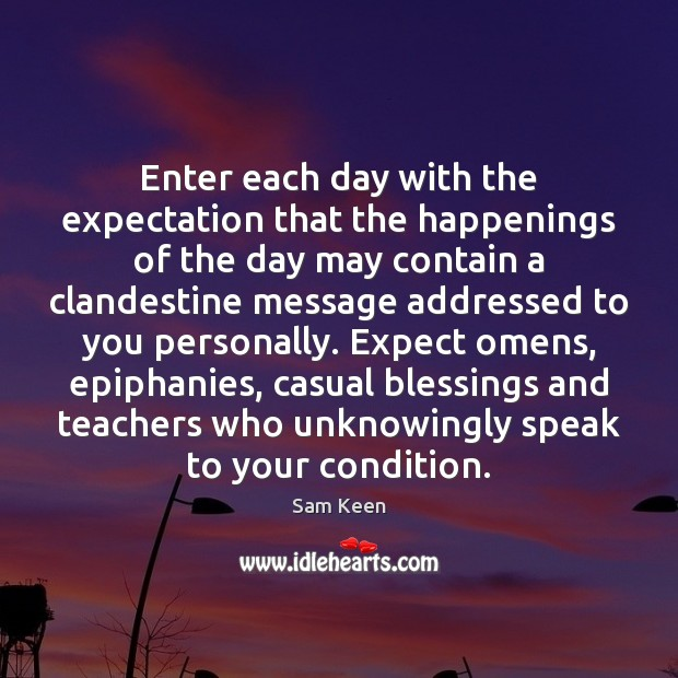 Enter each day with the expectation that the happenings of the day Sam Keen Picture Quote