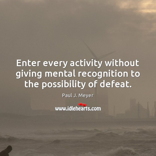 Enter every activity without giving mental recognition to the possibility of defeat. Image