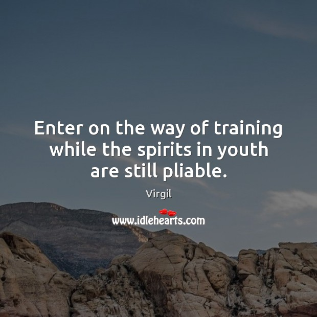 Enter on the way of training while the spirits in youth are still pliable. Image