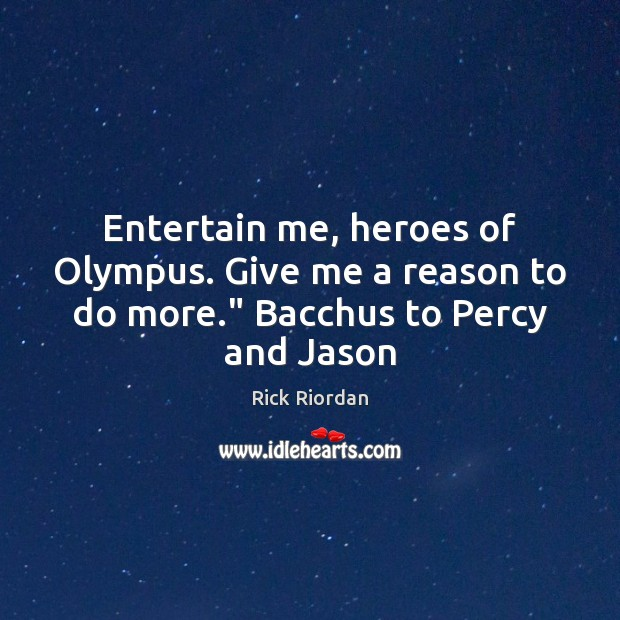 "Image, Entertain me, heroes of Olympus. Give me a reason to do more."" Bacchus to Percy and Jason"