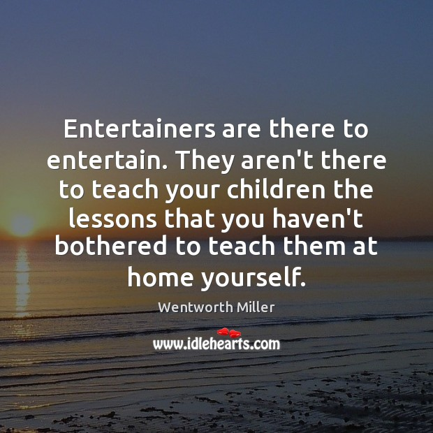 Entertainers are there to entertain. They aren't there to teach your children Image