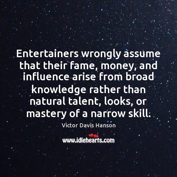 Entertainers wrongly assume that their fame, money, and influence arise from broad Victor Davis Hanson Picture Quote