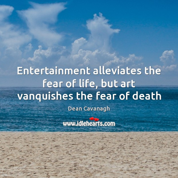 Entertainment alleviates the fear of life, but art vanquishes the fear of death Image