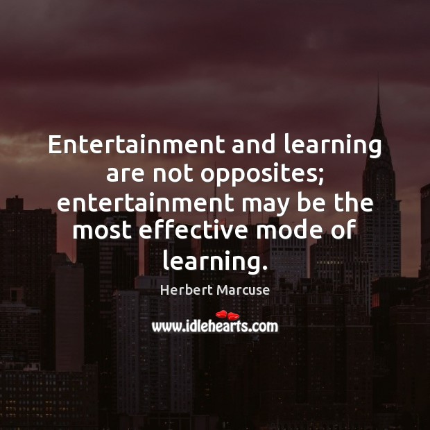 Entertainment and learning are not opposites; entertainment may be the most effective Herbert Marcuse Picture Quote