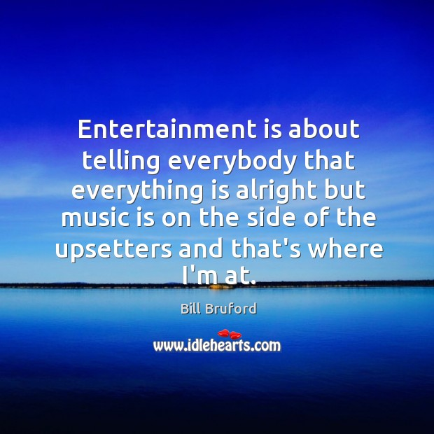Image, Entertainment is about telling everybody that everything is alright but music is