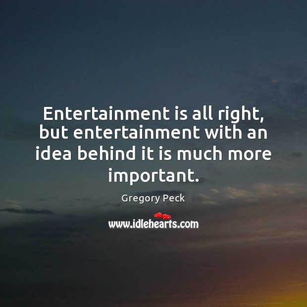 Entertainment is all right, but entertainment with an idea behind it is Image
