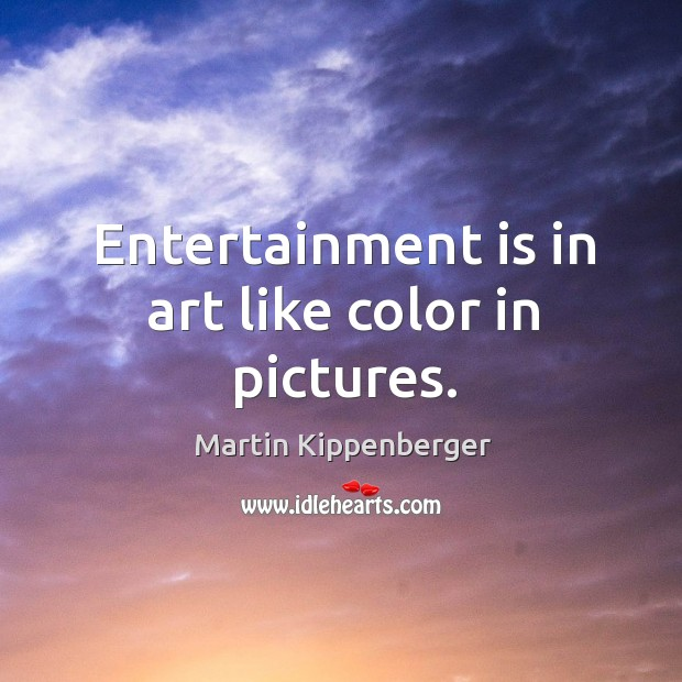 Entertainment is in art like color in pictures. Image