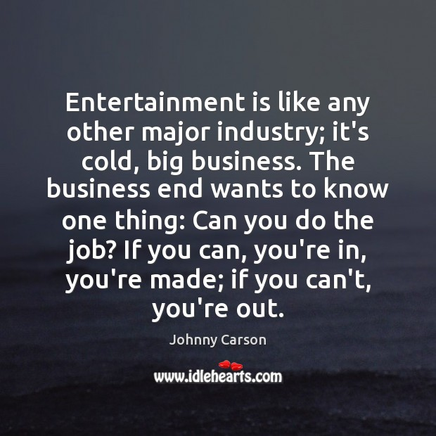 Entertainment is like any other major industry; it's cold, big business. The Johnny Carson Picture Quote