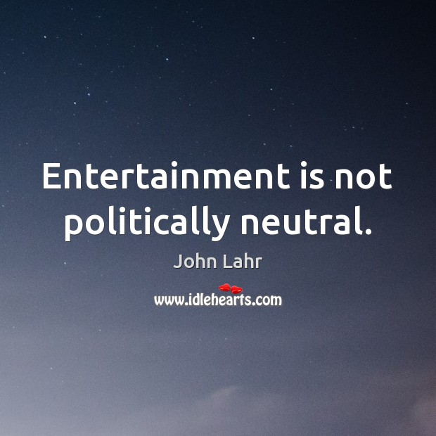 Entertainment is not politically neutral. John Lahr Picture Quote