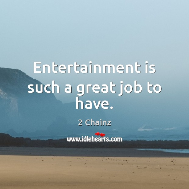 Entertainment is such a great job to have. Image